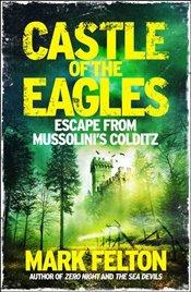 Castle of the Eagles : Escape from Mussolinis Colditz - Felton, Mark