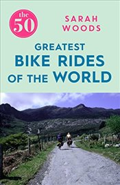 50 Greatest Bike Rides of the World - Woods, Sarah