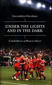 Under the Lights and In the Dark : Inside the World of Womens Soccer - Oxenham, Gwendolyn