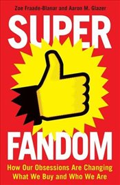 Superfandom : How Our Obsessions Are Changing What We Buy and Who We Are - Fraade-Blanar, Zoe