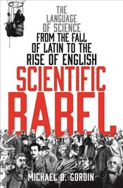 Scientific Babel : The language of science from the fall of Latin to the rise of English - Gordin, Professor Michael