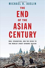End of the Asian Century : War, Stagnation, and the Risks to the Worlds Most Dynamic Region - Auslin, Michael R.