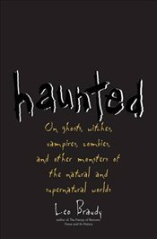 Haunted: On Ghosts, Witches, Vampires, Zombies, and Other Monsters of the Natural and Supernatural W - Braudy, Leo