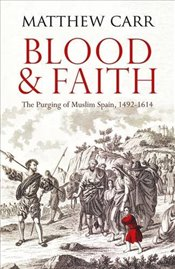 Blood and Faith : The Purging of Muslim Spain, 1492-1614 - Carr, Matthew