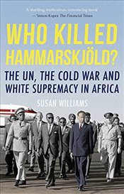Who Killed Hammarskjold? : The UN, the Cold War and White Supremacy in Africa - Williams, Susan