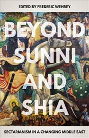 Beyond Sunni and Shia : Sectarianism in a Changing Middle East - Wehrey, Frederic