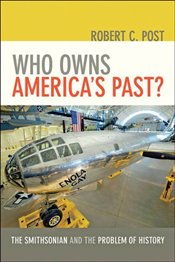 Who Owns Americas Past? : The Smithsonian and the Problem of History - Post, Robert C.