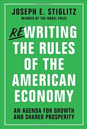 Rewriting the Rules of the American Economy : An Agenda for Growth and Shared Prosperity - Stiglitz, Joseph E.