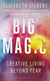 Big Magic : Creative Living Beyond Fear - Gilbert, Elizabeth