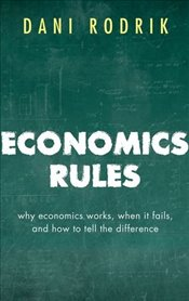 Economics Rules : Why Economics Works, When It Fails, and How To Tell The Difference - Rodrik, Dani