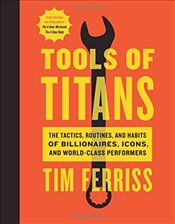 Tools of Titans : The Tactics, Routines and Habits of Billionaires, Icons, and WorldClass Performens - Ferriss, Timothy