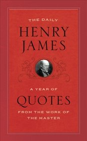 Daily Henry James : A Year of Quotes from the Work of the Master - James, Henry