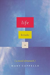 Life Breaks in : A Mood Almanack - Cappello, Mary