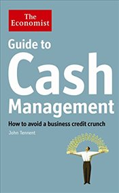 Economist Guide to Cash Management : How to Avoid a Business Credit Crunch - Tennent, John