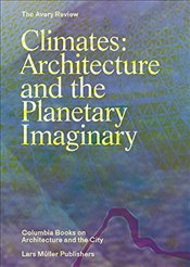 Climates: Architecture and the Planetary Imaginary The Avery Review: Columbia Books on Architecthe C - Graham, James