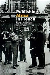Publishing Africa in French: Literary Institutions and Decolonization 1945-1967 (Contemporary French - Bush, Ruth