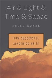 Air and Light and Time and Space : How Successful Academics Write - Sword, Helen
