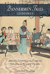 Bannermen Tales (Zidishu) : Manchu Storytelling and Cultural Hybridity in the Qing Dynasty   - Chiu, Elena Suet-ying