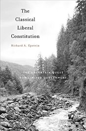 Classical Liberal Constitution : The Uncertain Quest for Limited Government - Epstein, Richard A.