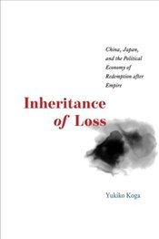 Inheritance of Loss : China, Japan, and the Political Economy of Redemption after Empire   - Koga, Yukiko