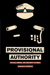 Provisional Authority : Police, Order, and Security in India - Jauregui, Beatrice