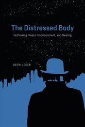 Distressed Body : Rethinking Illness, Imprisonment, and Healing - Leder, Drew