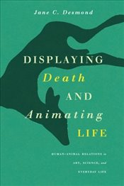 Displaying Death and Animating Life : Human-Animal Relations in Art, Science, and Everyday Life  - Desmond, Jane C.