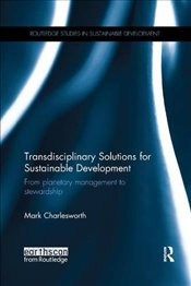 Transdisciplinary Solutions for Sustainable Development : From Planetary Management to Stewardship - Charlesworth, Mark