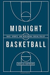 Midnight Basketball : Race, Sports, and Neoliberal Social Policy - Hartmann, Douglas