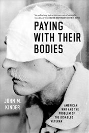 Paying with Their Bodies : American War and the Problem of the Disabled Veteran - Kinder, John M.