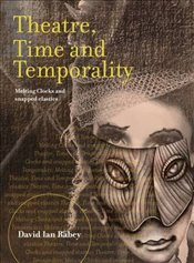 Theatre, Time and Temporality : Melting Clocks and Snapped Elastics - Rabey, David Ian