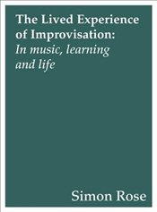 Lived Experience of Improvisation : In Music, Learning and Life - Rose, Simon