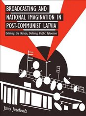 Broadcasting and National Imagination in Post-Communist Latvia: Defining the Nation, Defining Public - Juzefovics, Janis