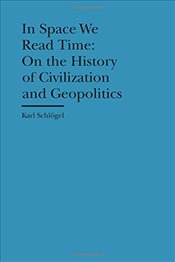 In Space We Read Time : On the History of Civilization and Geopolitics   - Schlögel, Karl