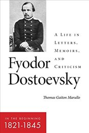 Fyodor Dostoevsky : In the Beginning 1821-1845 : A Life in Letters, Memoirs, and Criticism - Marullo, Thomas