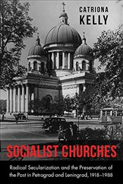 Socialist Churches: Radical Secularization and the Preservation of the Past in Petrograd and Leningr - Kelly, Catriona