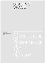 Staging Space : The Architecture of Performance in the 21st Century - Huang, Jeffrey