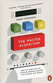 Master Algorithm : How the Quest for the Ultimate Learning Machine Will Remake Our World - Domingos, Pedro