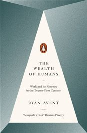 Wealth of Humans : Work and its Absence in the Twenty-first Century - Avent, Ryan