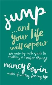Jump. . .and Your Life Will Appear : An Inch-By-Inch Guide To Making A Major Change - Levin, Nancy