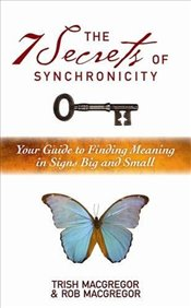7 Secrets of Synchronicity : Your Guide to Finding Meanings in Signs Big and Small - MacGregor, Rob