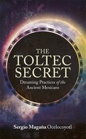 Toltec Secret : Dreaming Practices of the Ancient Mexicans - Magaña, Sergio