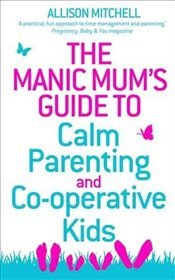 Manic Mums Guide to Calm Parenting and Co-operative Kids - Mitchell, Allison