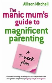 Manic Mums Guide To Magnificent Parenting : A 7 Week Plan - Mitchell, Allison
