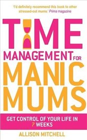 Time Management for Manic Mums : Get Control of Your Life in 7 Weeks - Mitchell, Allison