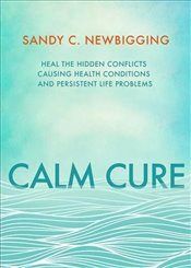 Calm Cure : The Unexpected Way to Improve Your Health, Life and World - Newbigging, Sandy