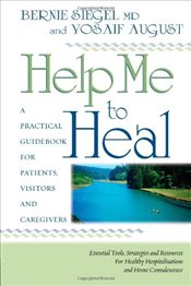 Help Me to Heal : A Practical Guidebook for Patients, Visitors and Caregivers - SIEGEL, BERNIE