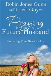 Praying for Your Future Husband : Preparing Your Heart for His  - Gunn, Robin Jones