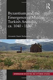 Byzantium and the Emergence of Muslim-Turkish Anatolia, ca. 1040-1130 - Beihammer, Alexander Daniel
