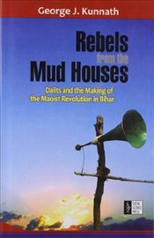 Rebels from the Mud Houses : Dalits and the Making of the Maoist Revolution in Bihar - Kunnath, George J.